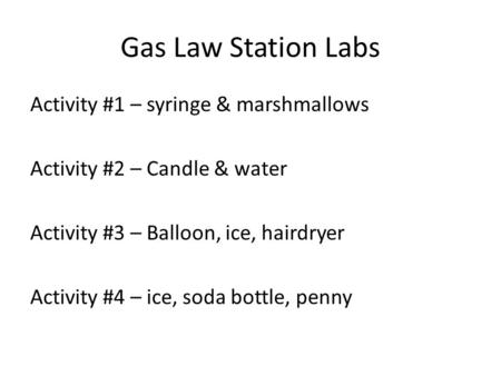 Gas Law Station Labs Activity #1 – syringe & marshmallows Activity #2 – Candle & water Activity #3 – Balloon, ice, hairdryer Activity #4 – ice, soda bottle,