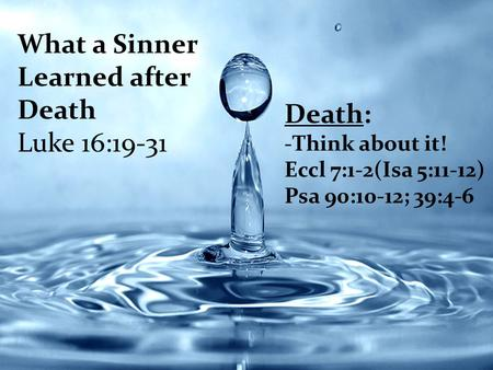 What a Sinner Learned after Death Luke 16:19-31 Death: -Think about it! Eccl 7:1-2(Isa 5:11-12) Psa 90:10-12; 39:4-6.