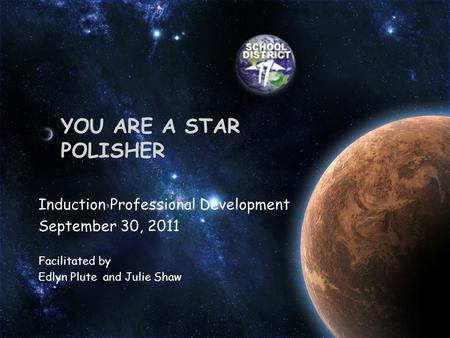 YOU ARE A STAR POLISHER Induction Professional Development September 30, 2011 Facilitated by Edlyn Plute and Julie Shaw.