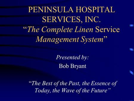 "PENINSULA HOSPITAL SERVICES, INC. ""The Complete Linen Service Management System"" Presented by: Bob Bryant ""The Best of the Past, the Essence of Today,"