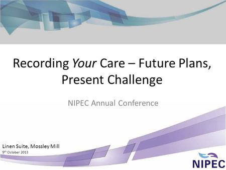 Recording Your Care – Future Plans, Present Challenge NIPEC Annual Conference Linen Suite, Mossley Mill 9 th October 2013.