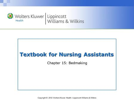 Copyright © 2012 Wolters Kluwer Health | Lippincott Williams & Wilkins Textbook for Nursing Assistants Chapter 15: Bedmaking.