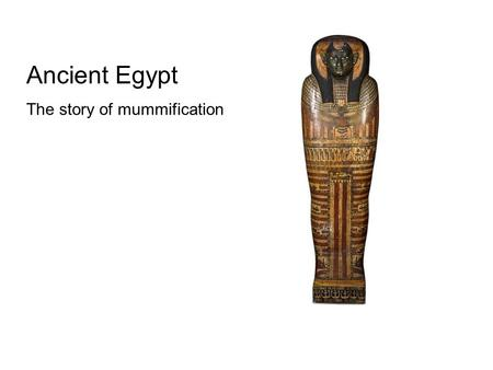 Ancient Egypt The story of mummification. Ancient Egyptian mummification developed over time. The first burials in the hot desert sands led to natural.