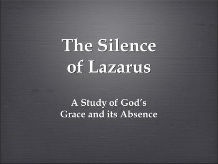 The Silence of Lazarus A Study of God's Grace and its Absence.
