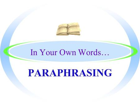 In Your Own Words… PARAPHRASING By the End, You will Know… oHow to put a passage in your own words without changing the meaning oThe definition of Paraphrasing.
