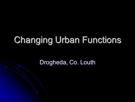 Changing Urban Functions Drogheda, Co. Louth. Functions R I C E P O T S Res/ Rel/ Rec Res/ Rel/ Rec Industrial Industrial Commercial Commercial Educational.