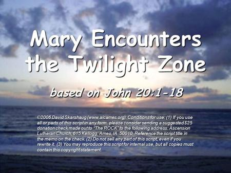 Mary Encounters the Twilight Zone based on John 20:1-18 ©2006 David Skarshaug (www.alcames.org). Conditions for use: (1) If you use all or parts of this.