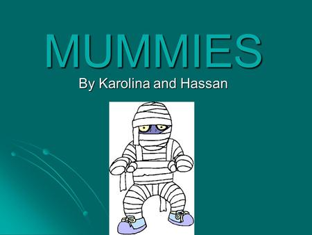 MUMMIES By Karolina and Hassan. Introduction Ancient Egyptians wrapped dead Pharaohs in linen in order to preserve their body. They believed once people.