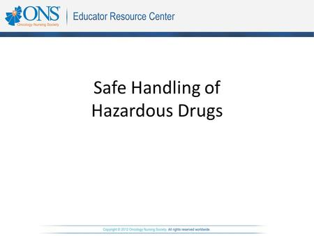 Safe Handling of Hazardous Drugs. Objectives The learner will be able to: 1.Identify the potential adverse effects of handling cytotoxic and other hazardous.