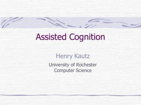 Assisted Cognition Henry Kautz University of Rochester Computer Science.