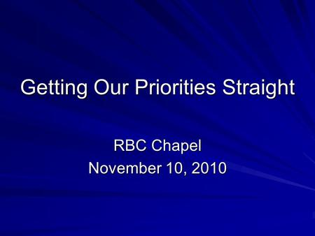 Getting Our Priorities Straight RBC Chapel November 10, 2010.