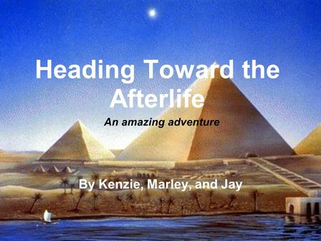 Heading Toward the Afterlife By Kenzie, Marley, and Jay An amazing adventure.