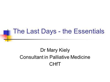 The Last Days - the Essentials Dr Mary Kiely Consultant in Palliative Medicine CHfT.