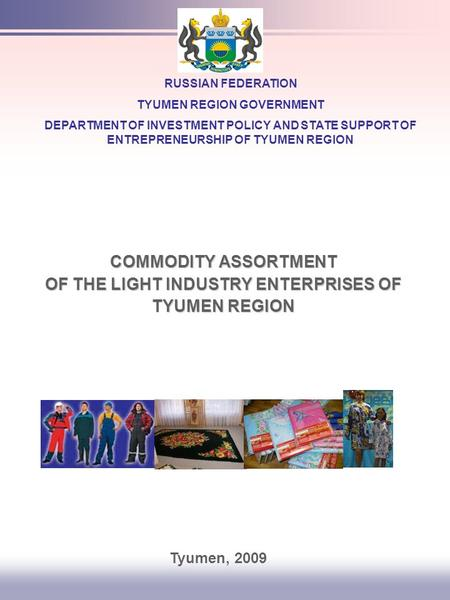 COMMODITY ASSORTMENT OF THE LIGHT INDUSTRY ENTERPRISES OF TYUMEN REGION RUSSIAN FEDERATION TYUMEN REGION GOVERNMENT DEPARTMENT OF INVESTMENT POLICY AND.