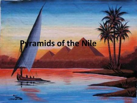 "Pyramids of the Nile. The Geography of Egypt The Gift of the Nile Egyptians worshiped the Nile as a God Herodotus called it the ""gift of the Nile"""