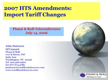 2007 HTS Amendments: Import Tariff Changes Pisani & Roll Teleconference July 14, 2006 John Smirnow Of Counsel Pisani & Roll 1717 K Street, NW Suite 600.