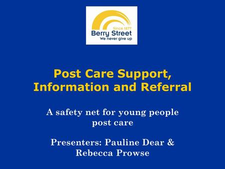 Post Care Support, Information and Referral A safety net for young people post care Presenters: Pauline Dear & Rebecca Prowse.