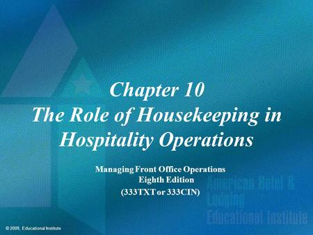 © 2009, Educational Institute Chapter 10 The Role of Housekeeping in Hospitality Operations Managing Front Office Operations Eighth Edition (333TXT or.