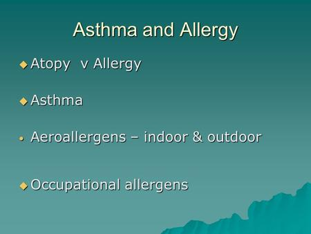 Asthma and Allergy  Atopy v Allergy  Asthma Aeroallergens – indoor & outdoor Aeroallergens – indoor & outdoor  Occupational allergens.