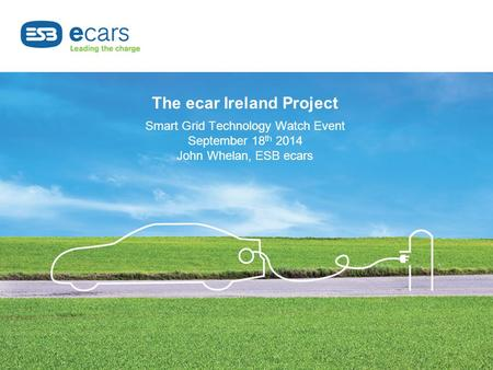 The ecar Ireland Project Smart Grid Technology Watch Event September 18 th 2014 John Whelan, ESB ecars.