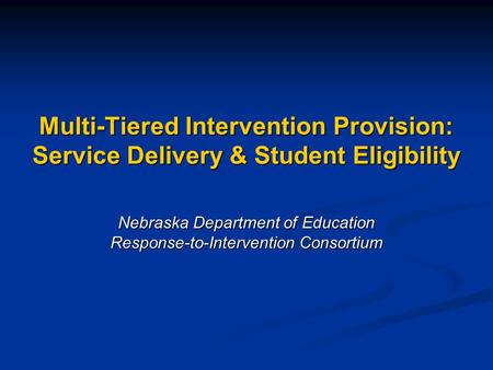 Multi-Tiered Intervention Provision: Service Delivery & Student Eligibility Nebraska Department of Education Response-to-Intervention Consortium.