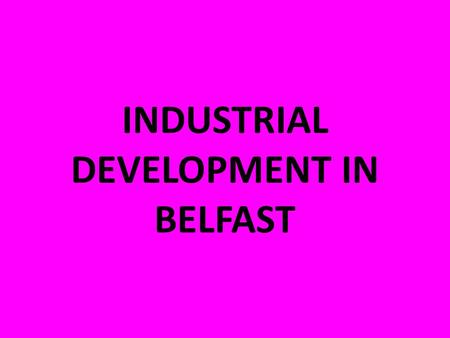 INDUSTRIAL DEVELOPMENT IN BELFAST. The northeast of Ulster was the only part of Ireland that experienced the Industrial Revolution. By 1901, Belfast had.