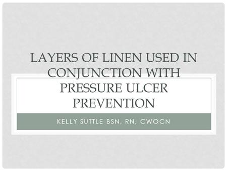 LAYERS OF LINEN USED IN CONJUNCTION WITH PRESSURE ULCER PREVENTION KELLY SUTTLE BSN, RN, CWOCN.