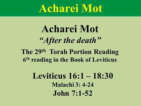 "Acharei Mot ""After the death"" The 29 th Torah Portion Reading 6 th reading in the Book of Leviticus Leviticus 16:1 – 18:30 Malachi 3: 4-24 John 7:1-52."