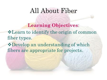 Learning Objectives :  Learn to identify the origin of common fiber types.  Develop an understanding of which fibers are appropriate for projects.