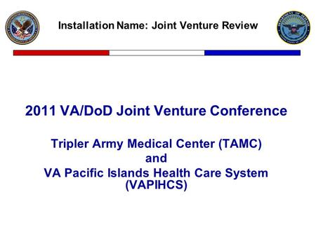 Installation Name: Joint Venture Review 2011 VA/<strong>DoD</strong> Joint Venture Conference Tripler Army Medical Center (TAMC) and VA Pacific Islands Health Care System.