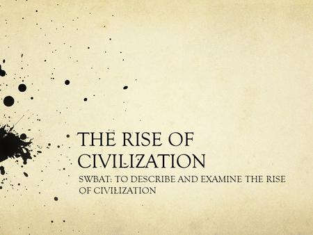 THE RISE OF CIVILIZATION SWBAT: TO DESCRIBE AND EXAMINE THE RISE OF CIVILIZATION.