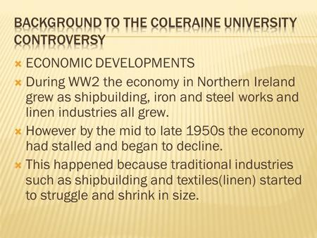  ECONOMIC DEVELOPMENTS  During WW2 the economy in Northern Ireland grew as shipbuilding, iron and steel works and linen industries all grew.  However.