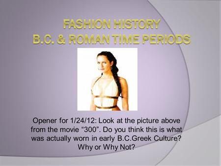 "Opener for 1/24/12: Look at the picture above from the movie ""300"". Do you think this is what was actually worn in early B.C.Greek Culture? Why or Why."