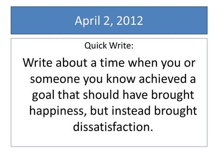 April 2, 2012 Quick Write: Write about a time when you or someone you know achieved a goal that should have brought happiness, but instead brought dissatisfaction.