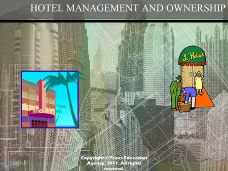 HOTEL MANAGEMENT AND OWNERSHIP Copyright © Texas Education Agency, 2011. All rights reserved.