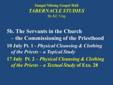 Sungai Nibong Gospel Hall TABERNACLE STUDIES By KC Ung 5b. The Servants in the Church – the Commissioning of the Priesthood 10 July Pt. 1 - Physical Cleansing.