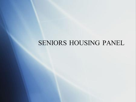 SENIORS HOUSING PANEL. Overview of Presentation  Industry overview and trends  Types of Senior Facilities  Valuation issues  Industry overview and.