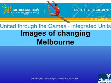 United through the Games - Integrated units © State of Victoria, 2005 Images of changing Melbourne.