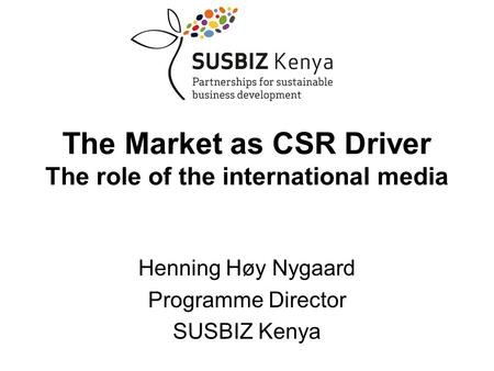 Henning Høy Nygaard Programme Director SUSBIZ Kenya The Market as CSR Driver The role of the international media.