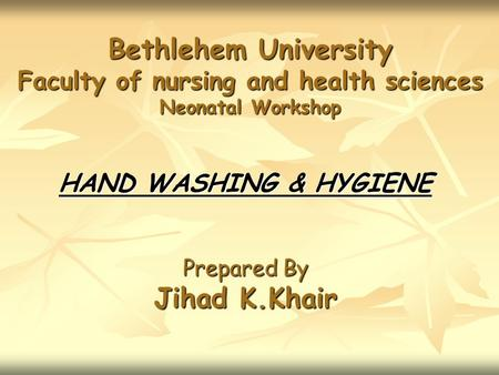 Bethlehem University Faculty of nursing and health sciences Neonatal Workshop HAND WASHING & HYGIENE Prepared By Jihad K.Khair.