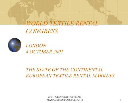 GHH - GEORGE H HOFFMAN - MANAGEMENT CONSULTANTS1 WORLD TEXTILE RENTAL CONGRESS LONDON 4 OCTOBER 2001 THE STATE OF THE CONTINENTAL EUROPEAN TEXTILE RENTAL.