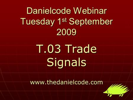 Danielcode Webinar Tuesday 1 st September 2009 T.03 Trade Signals www.thedanielcode.com.