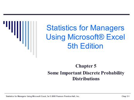 Statistics for Managers Using Microsoft Excel, 5e © 2008 Pearson Prentice-Hall, Inc.Chap 5-1 Statistics for Managers Using Microsoft® Excel 5th Edition.