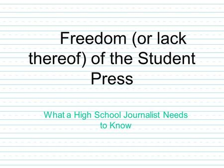 Freedom (or lack thereof) of the Student Press What a High School Journalist Needs to Know.