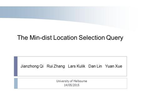 Jianzhong Qi Rui Zhang Lars Kulik Dan Lin Yuan Xue The Min-dist Location Selection Query University of Melbourne 14/05/2015.
