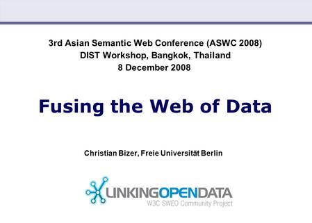 Christian Bizer: Fusing the Web of Data (12/08/2008) 3rd Asian Semantic Web Conference (ASWC 2008) DIST Workshop, Bangkok, Thailand 8 December 2008 Fusing.