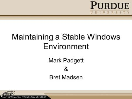 Maintaining a Stable Windows Environment Mark Padgett & Bret Madsen.