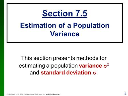 1 Copyright © 2010, 2007, 2004 Pearson Education, Inc. All Rights Reserved. Section 7.5 Estimation of a Population Variance This section presents methods.
