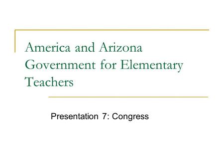 America and Arizona Government for Elementary Teachers Presentation 7: Congress.