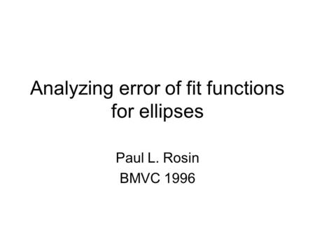 Analyzing error of fit functions for ellipses Paul L. Rosin BMVC 1996.